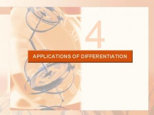 4 APPLICATIONS OF DIFFERENTIATION APPLICATIONS OF DIFFERENTIATION Many