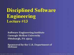 Disciplined Software Engineering Lecture 13 Software Engineering Institute