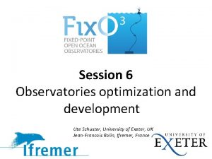 Session 6 Observatories optimization and development Ute Schuster