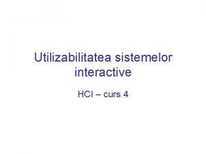 Utilizabilitatea sistemelor interactive HCI curs 4 I have