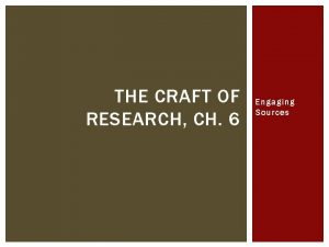 THE CRAFT OF RESEARCH CH 6 Engaging Sources