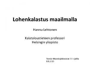 Lohenkalastus maailmalla Hannu Lehtonen Kalataloustieteen professori Helsingin yliopisto