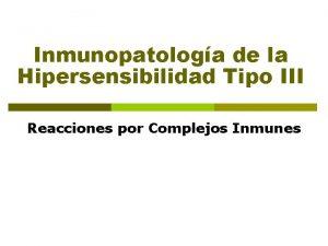 Inmunopatologa de la Hipersensibilidad Tipo III Reacciones por
