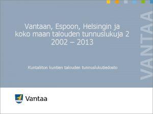 Vantaan Espoon Helsingin ja koko maan talouden tunnuslukuja