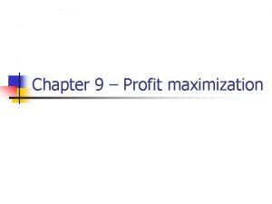 Chapter 9 Profit maximization Profit maximization n n