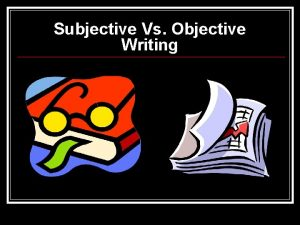 Subjective Vs Objective Writing Subjective Evidence Evidence that