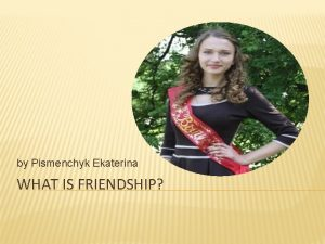 by Pismenchyk Ekaterina WHAT IS FRIENDSHIP One of