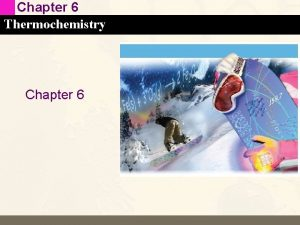 Chapter 6 Thermochemistry Chapter 6 Chapter 6 Thermochemistry