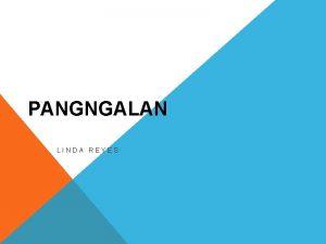 PANGNGALAN LINDA REYES ANO ANG PANGNGALAN Ang pangngalan