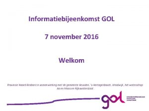 Informatiebijeenkomst GOL 7 november 2016 Welkom Provincie NoordBrabant