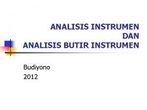 ANALISIS INSTRUMEN DAN ANALISIS BUTIR INSTRUMEN Budiyono 2012