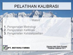 PELATIHAN KALIBRASI Materi 1 Pengenalan Metrologi 2 Pengenalan