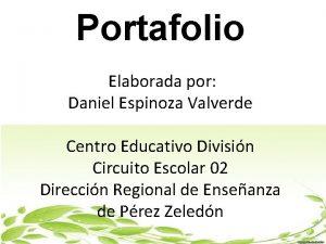Portafolio Elaborada por Daniel Espinoza Valverde Centro Educativo