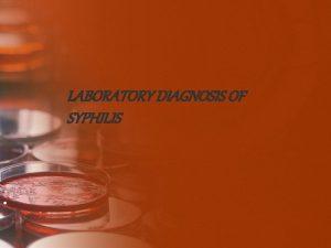 LABORATORY DIAGNOSIS OF SYPHILIS Lab diagnosis is essential