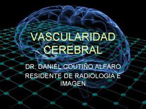 VASCULARIDAD CEREBRAL DR DANIEL COUTIO ALFARO RESIDENTE DE