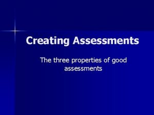 Creating Assessments The three properties of good assessments