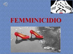 FEMMINICIDIO Il femminicidio una qualsiasi forma di violenza