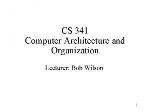 CS 341 Computer Architecture and Organization Lecturer Bob