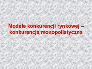 Modele konkurencji rynkowej konkurencja monopolistyczna Plan wykadu 1