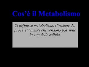 Cos il Metabolismo Si definisce metabolismo linsieme dei