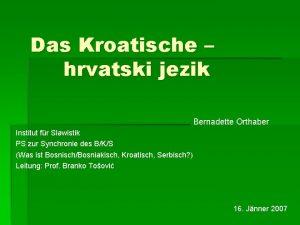 Das Kroatische hrvatski jezik Bernadette Orthaber Institut fr
