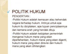 POLITIK HUKUM PENGERTIAN Politik Hukum adalah kemauan atau
