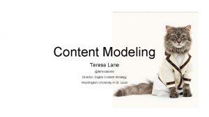 Content Modeling Teresa Lane teresaalane Director Digital Content