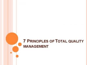 7 PRINCIPLES OF TOTAL QUALITY MANAGEMENT Total Quality