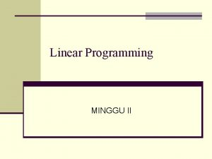 Linear Programming MINGGU II Linear Programming n Tujuan