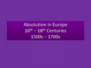 Absolutism in Europe 16 th 18 th Centuries