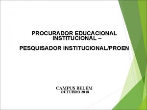 PROCURADOR EDUCACIONAL INSTITUCIONAL PESQUISADOR INSTITUCIONALPROEN CAMPUS BELM OUTUBRO