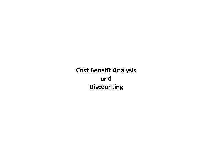 Cost Benefit Analysis and Discounting Cost Benefit Analysis