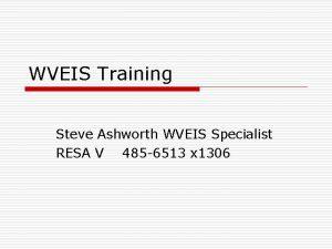 WVEIS Training Steve Ashworth WVEIS Specialist RESA V