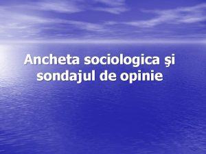 Ancheta sociologica i sondajul de opinie Definirea anchetei
