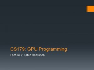 CS 179 GPU Programming Lecture 7 Lab 3