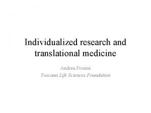 Individualized research and translational medicine Andrea Frosini Toscana