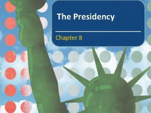 The Presidency Chapter 8 In this chapter we