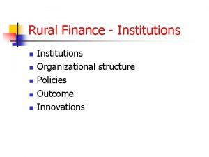 Rural Finance Institutions n n n Institutions Organizational