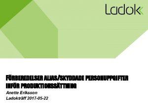 FRBEREDELSER ALIASSKYDDADE PERSONUPPGIFTER INFR PRODUKTIONSSTTNING Anette Eriksson Ladoktrff