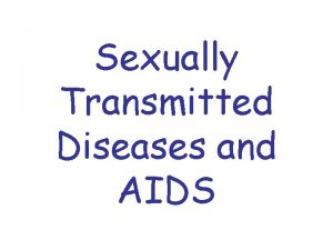 Sexually Transmitted Diseases and AIDS SEXUALLY TRANSMITTED DISEASES