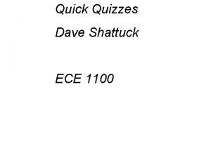 Quick Quizzes Dave Shattuck ECE 1100 Quick Quiz