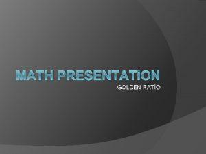 MATH PRESENTATON GOLDEN RATO GOLDEN RATIO In math