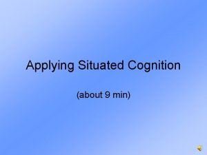 Applying Situated Cognition about 9 min Applying Situated