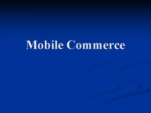 Mobile Commerce Outline MCommerce Overview n Infrastructure n