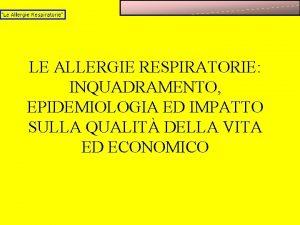 LE ALLERGIE RESPIRATORIE INQUADRAMENTO EPIDEMIOLOGIA ED IMPATTO SULLA