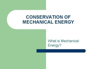 CONSERVATION OF MECHANICAL ENERGY What is Mechanical Energy