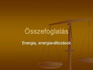 sszefoglals Energia energiavltozsok Energiafajtk Mozgsi Helyzeti Rugalmas Bels
