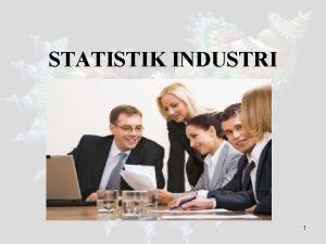 STATISTIK INDUSTRI 1 Kompetensi Mahasiswa diharapkan mampu serta