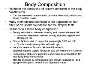 Body Composition Refers to the absolute and relative