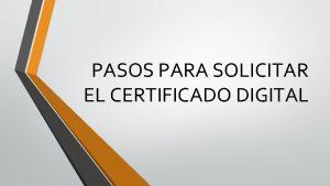 PASOS PARA SOLICITAR EL CERTIFICADO DIGITAL Solicitud del